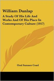William Dunlap: A Study of His Life and Works and of His Place in Contemporary Culture (1917) - Oral Sumner Coad