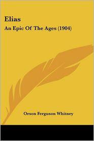 Elias: An Epic of the Ages (1904) - Orson Ferguson Whitney
