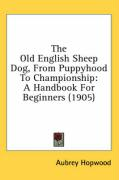 The Old English Sheep Dog, from Puppyhood to Championship: A Handbook for Beginners (1905)