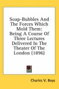Soap-Bubbles and the Forces Which Mold Them: Being a Course of Three Lectures Delivered in the Theater of the London (1896)