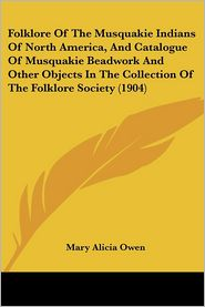Folklore of the Musquakie Indians of North America, and Catalogue of Musquakie Beadwork and Other Objects in the Collection of the Folklore Society (1 - Mary Alicia Owen