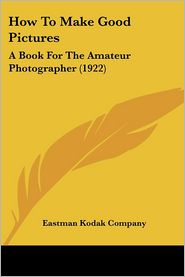 How to Make Good Pictures: A Book for the Amateur Photographer (1922) - Kodak Company Eastman Kodak Company