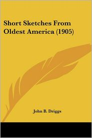 Short Sketches from Oldest America - John B. Driggs