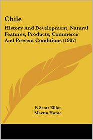 Chile: History and Development, Natural Features, Products, Commerce and Present Conditions (1907) - F. Scott Elliot, Martin Andrew Sharp Hume (Introduction)