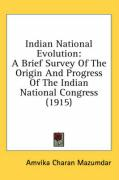 Indian National Evolution: A Brief Survey of the Origin and Progress of the Indian National Congress (1915)