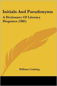 Initials and Pseudonyms: A Dictionary of Literary Disguises (1885) - William Cushing
