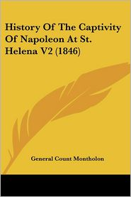 History of the Captivity of Napoleon at St Helena V2 - General Count Montholon