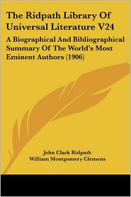 Ridpath Library of Universal Literature V24: A Biographical and Bibliographical Summary of the World's Most Eminent Authors (1906) - John Clark Ridpath (Editor), William Montgomery Clemens (Editor)