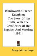 Wordsworth's French Daughter: The Story of Her Birth, with the Certificates of Her Baptism and Marriage (1921)