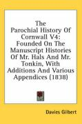 The Parochial History of Cornwall V4: Founded on the Manuscript Histories of Mr. Hals and Mr. Tonkin, with Additions and Various Appendices (1838)