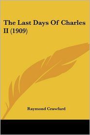 The Last Days of Charles II (1909) - Raymond Crawfurd