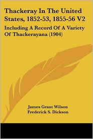 Thackeray in the United States, 1852-53, 1855-56 V2: Including a Record of a Variety of Thackerayana (1904) - James Grant Wilson, Foreword by Frederick S. Dickson