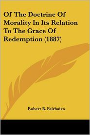 Of The Doctrine Of Morality In Its Relation To The Grace Of Redemption (1887) - Robert B. Fairbairn