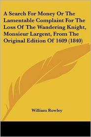 A Search For Money Or The Lamentable Complaint For The Loss Of The Wandering Knight, Monsieur Largent, From The Original Edition Of 1609 (1840) - William Rowley