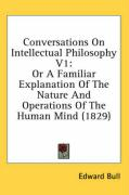 Conversations on Intellectual Philosophy V1: Or a Familiar Explanation of the Nature and Operations of the Human Mind (1829)