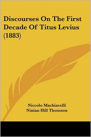 Discourses on the First Decade of Titus Livius (1883) - Niccolo Machiavelli, Ninian Hill Thomson (Translator)