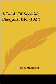A Book Of Scottish Pasquils, Etc. (1827) - James Maidment