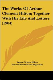 The Works Of Arthur Clement Hilton; Together With His Life And Letters (1904) - Arthur Clement Hilton, Edward Robert Edgcumbe (Editor)