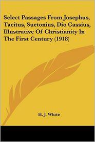 Select Passages From Josephus, Tacitus, Suetonius, Dio Cassius, Illustrative Of Christianity In The First Century (1918) - H.J. White (Editor)