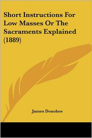 Short Instructions For Low Masses Or The Sacraments Explained (1889) - James Donohoe