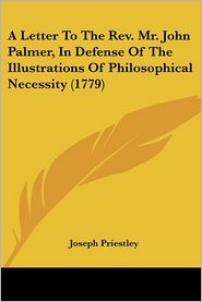 A Letter to the REV. Mr. John Palmer, in Defense of the Illustrations of Philosophical Necessity (1779) - Joseph Priestley