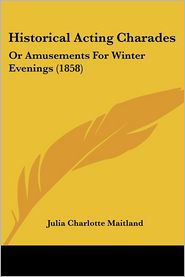 Historical Acting Charades: Or Amusements for Winter Evenings (1858) - Julia Charlotte Maitland