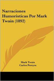 Narraciones Humoristicas Por Mark Twain (1892) - Mark Twain, Carlos Pereyra (Translator)