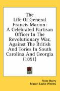 The Life of General Francis Marion: A Celebrated Partisan Officer in the Revolutionary War, Against the British and Tories in South Carolina and Georg