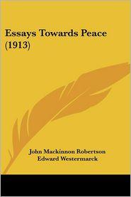 Essays Towards Peace (1913) - John MacKinnon Robertson, Norman Angell, Edward Westermarck