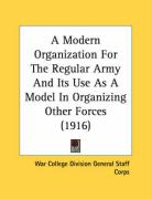 A Modern Organization for the Regular Army and Its Use as a Model in Organizing Other Forces (1916)