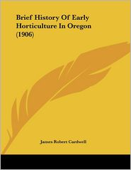 Brief History Of Early Horticulture In Oregon (1906) - James Robert Cardwell