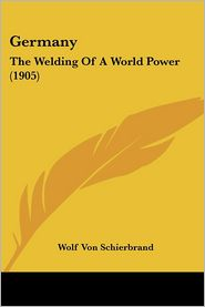 Germany: The Welding of a World Power (1905) - Wolf Von Schierbrand