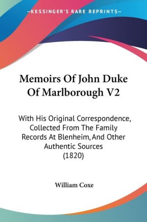 Memoirs of John Duke of Marlborough V2: With His Original Correspondence, Collected from the Family Records at Blenheim, and Other Authentic Sources ( - William Coxe