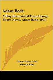 Adam Bede: A Play Dramatized from George Eliot's Novel, Adam Bede (1901) - Mabel Clare Craft, George Eliot