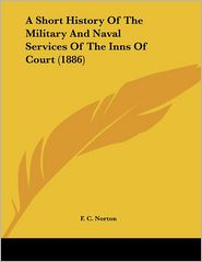 A Short History Of The Military And Naval Services Of The Inns Of Court (1886) - F.C. Norton