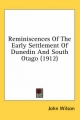 Reminiscences of the Early Settlement of Dunedin and South Otago (1912) - John Wilson