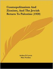 Cosmopolitanism And Zionism, And The Jewish Return To Palestine (1920) - Arthur D. Lewis, Max Nordau