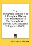 The Telegraph Manual V1: A Complete History and Description of the Semaphoric, Electric and Magnetic Telegraphs (1867)