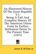 An Illustrated History of the Great Republic V1: Being a Full and Complete History of the American Union from Its Earliest Settlement Down to the Pre
