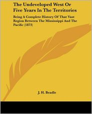 The Undeveloped West or Five Years in the Territories: Being a Complete History of That Vast Region Between the Mississippi and the Pacific (1873) - John Hanson Beadle, J.H. Beadle