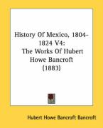 History of Mexico, 1804-1824 V4: The Works of Hubert Howe Bancroft (1883)