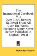 The International Cookbook V1: Over 3,300 Recipes Gathered from All Over the World, Including Many Never Before Published in English (1914)