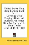 United States Navy Drop Forging Book V1: Covering Drop Forgings Under All Bureaus for Which Dies Are on Hand at Navy Yards: Issue of 1919 (1919)