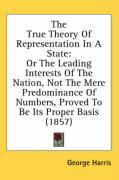 The True Theory of Representation in a State: Or the Leading Interests of the Nation, Not the Mere Predominance of Numbers, Proved to Be Its Proper Ba