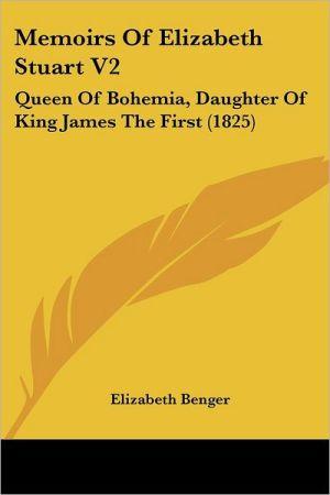 Memoirs of Elizabeth Stuart V2: Queen of Bohemia, Daughter of King James the First (1825) - Elizabeth Benger