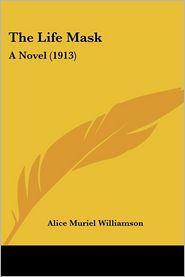 Life Mask: A Novel (1913) - Alice Muriel Williamson