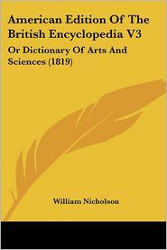 American Edition of the British Encyclopedia V3: Or Dictionary of Arts and Sciences (1819) - William Nicholson