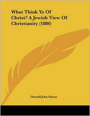 What Think Ye of Christ? a Jewish View of Christianity - Oswald John Simon