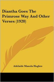 Diantha Goes the Primrose Way and Other Verses - Adelaide Manola Hughes