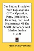 Gas Engine Principles: With Explanations of the Operation, Parts, Installation, Handling, Care and Maintenance of the Small Stationary and Ma
